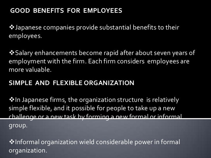 advantages of japanese management At a time when the virtues of japanese management are being extolled everywhere, some japanese executives are unexpectedly dissatisfied while americans are hearing about the advantages of consensus management, the ringi system of decision making, seniority promotions, lifetime employment, and japanese-style long-range planning, many japanese .