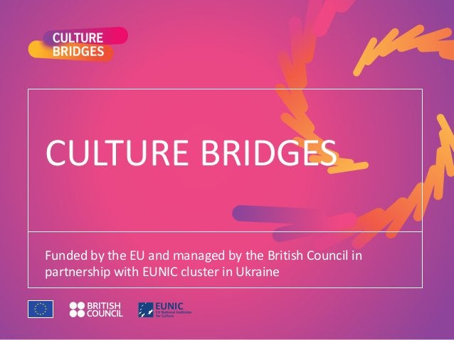 CULTURE BRIDGES Funded by the EU and managed by the British Council in partnership with EUNIC cluster in Ukraine