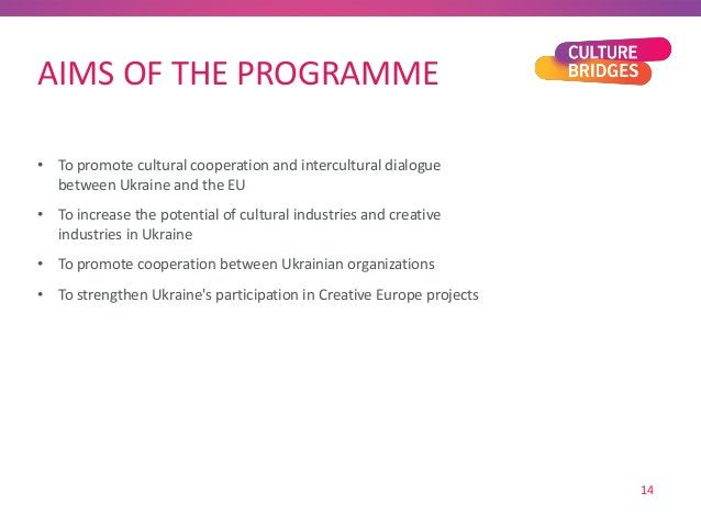 AIMS OF THE PROGRAMME • To promote cultural cooperation and intercultural dialogue between Ukraine and the EU • To increas...