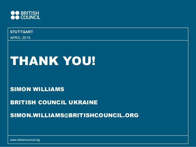 THANK YOU! SIMON WILLIAMS BRITISH COUNCIL UKRAINE SIMON.WILLIAMS@BRITISHCOUNCIL.ORG STUTTGART www.britishcouncil.org APRIL...