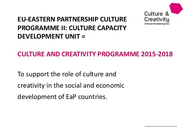 Culture & Creativity EU-Eastern Partnership Programme To support the role of culture and creativity in the social and econ...