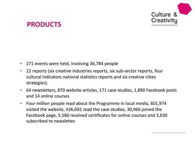 Culture & Creativity EU-Eastern Partnership Programme • 271 events were held, involving 36,784 people • 22 reports (six cr...