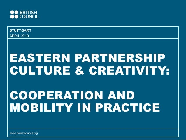 EASTERN PARTNERSHIP CULTURE & CREATIVITY: COOPERATION AND MOBILITY IN PRACTICE STUTTGART www.britishcouncil.org APRIL 2019