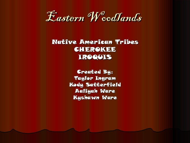 Eastern Woodlands Native American Tribes CHEROKEE IROQUIS Created By: Taylor Ingram Kody Satterfield Aaliyah Ware Kyshawn ...