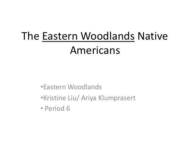 The Eastern Woodlands Native          Americans   •Eastern Woodlands   •Kristine Liu/ Ariya Klumprasert   • Period 6
