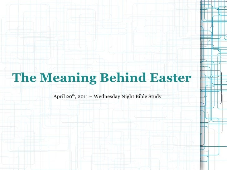 The Meaning Behind Easter April 20 th , 2011 – Wednesday Night Bible Study