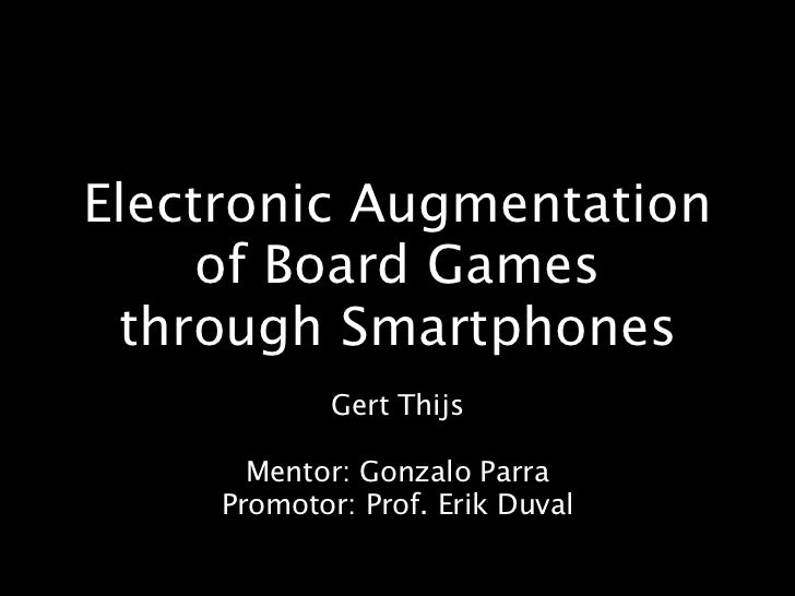 Electronic Augmentation     of Board Games through Smartphones             Gert Thijs       Mentor: Gonzalo Parra     Prom...
