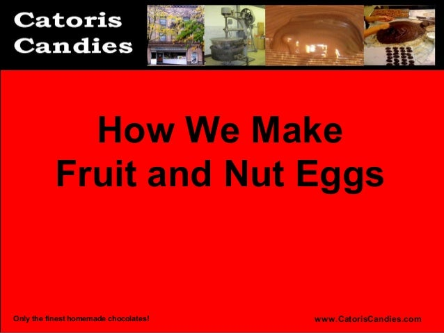 How We Make          Fruit and Nut EggsOnly the finest homemade chocolates!   www.CatorisCandies.com