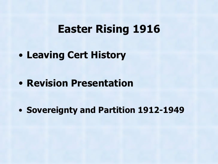 Easter Rising 1916 <ul><li>Leaving Cert History </li></ul><ul><li>Revision Presentation </li></ul><ul><li>Sovereignty and ...