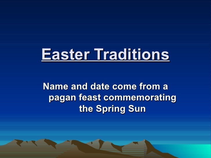 Easter Traditions Name and date come from a pagan feast commemorating the Spring Sun