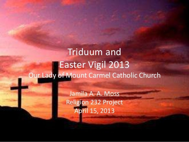 Triduum and         Easter Vigil 2013Our Lady of Mount Carmel Catholic Church            Jamila A. A. Moss           Relig...