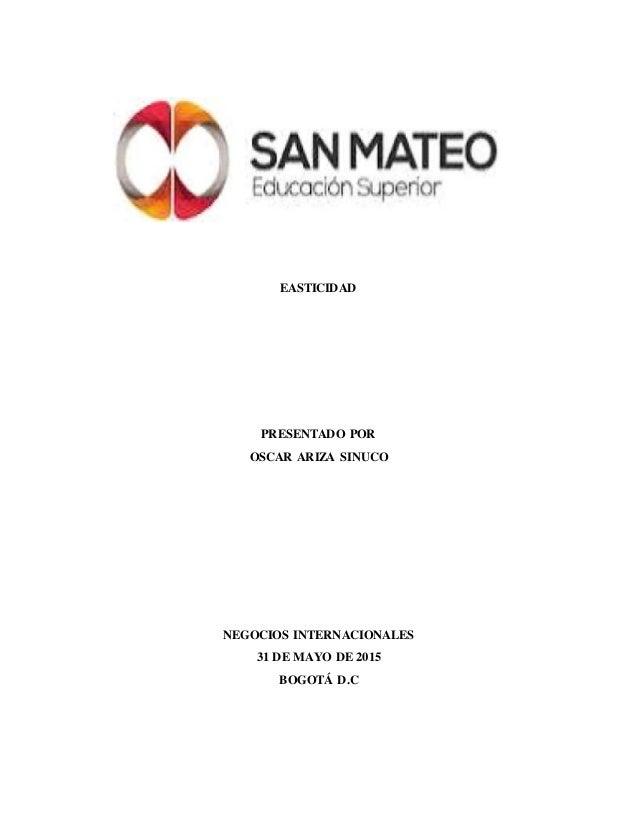 EASTICIDAD PRESENTADO POR OSCAR ARIZA SINUCO NEGOCIOS INTERNACIONALES 31 DE MAYO DE 2015 BOGOTÁ D.C