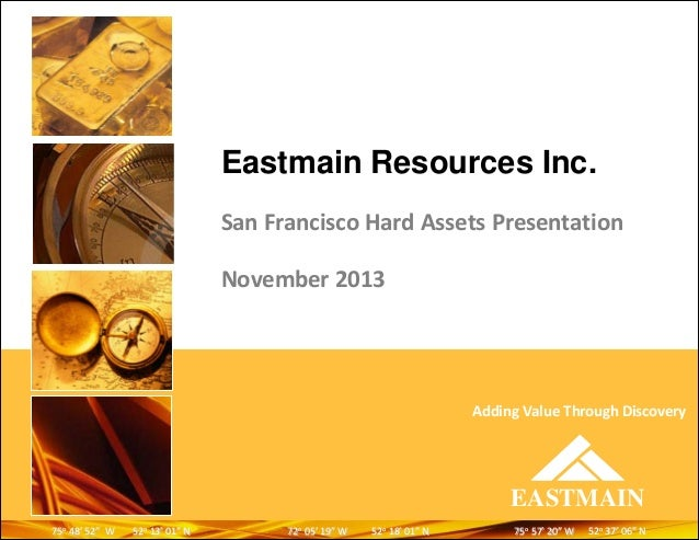 Eastmain Resources Inc. San Francisco Hard Assets Presentation November 2013  Adding Value Through Discovery  EASTMAIN 75o...