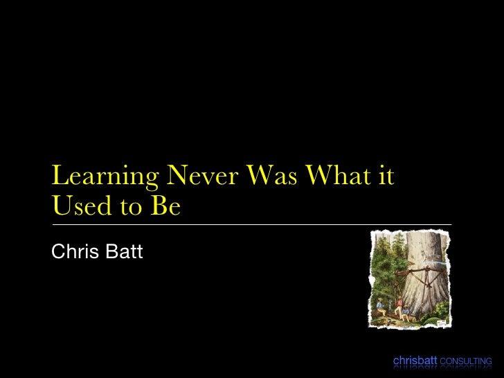 Learning Never Was What it Used to Be <ul><li>Chris Batt </li></ul>