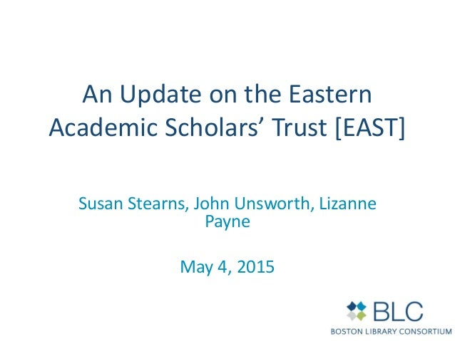 An Update on the Eastern Academic Scholars' Trust [EAST] Susan Stearns, John Unsworth, Lizanne Payne May 4, 2015
