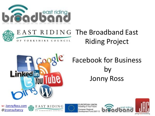w: JonnyRoss.com @jrconsultancy The Broadband East Riding Project Facebook for Business by Jonny Ross
