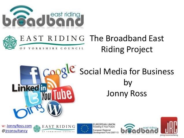 w: JonnyRoss.com @jrconsultancy The Broadband East Riding Project Social Media for Business by Jonny Ross