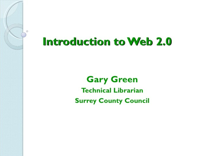 Introduction to Web 2.0        Gary Green      Technical Librarian     Surrey County Council