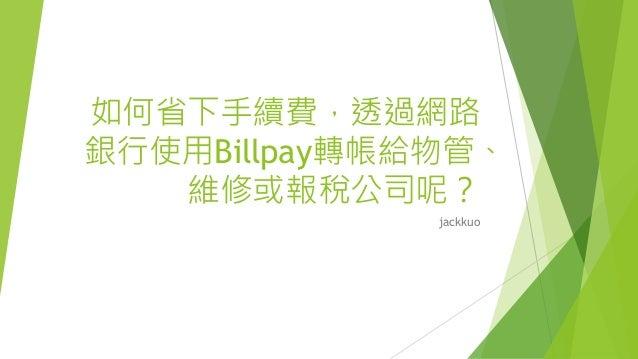 如何省下手續費,透過網路 銀行使用Billpay轉帳給物管、 維修或報稅公司呢? jackkuo