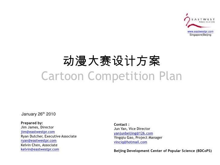 动漫大赛设计方案Cartoon Competition Plan<br />January 26th 2010<br />Prepared by:<br />Jim James, Director <br />jim@eastwestpr.co...