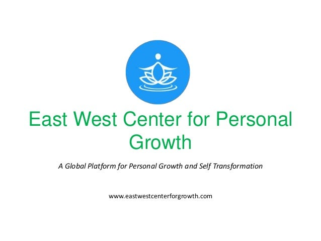 East West Center for Personal Growth A Global Platform for Personal Growth and Self Transformation www.eastwestcenterforgr...