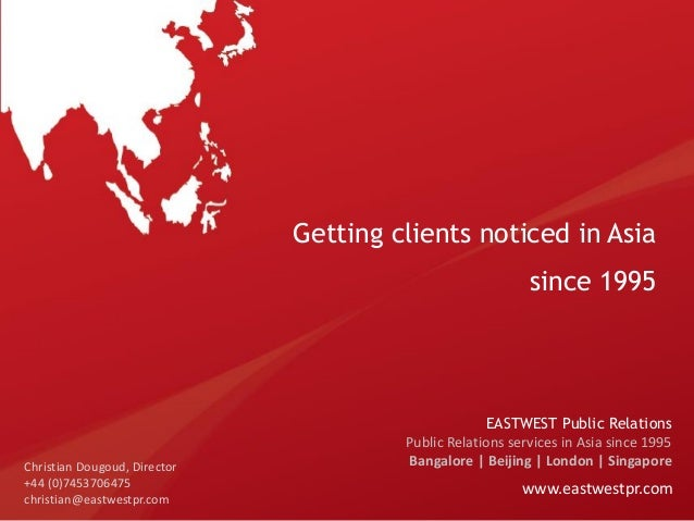 Getting clients noticed in Asia since 1995  Christian Dougoud, Director +44 (0)7453706475 christian@eastwestpr.com  EASTWE...