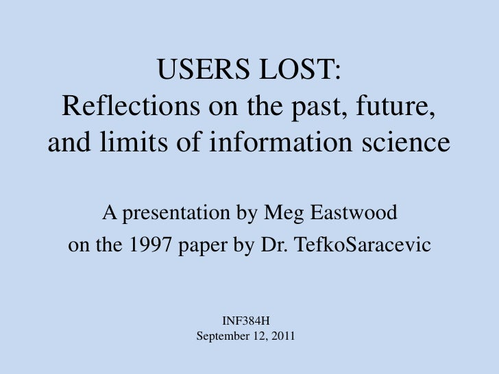 USERS LOST:Reflections on the past, future, and limits of information science<br />A presentation by Meg Eastwood<br />on ...