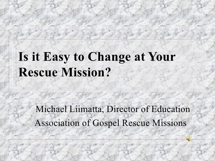 Is it Easy to Change at Your Rescue Mission? Michael Liimatta, Director of Education Association of Gospel Rescue Missions
