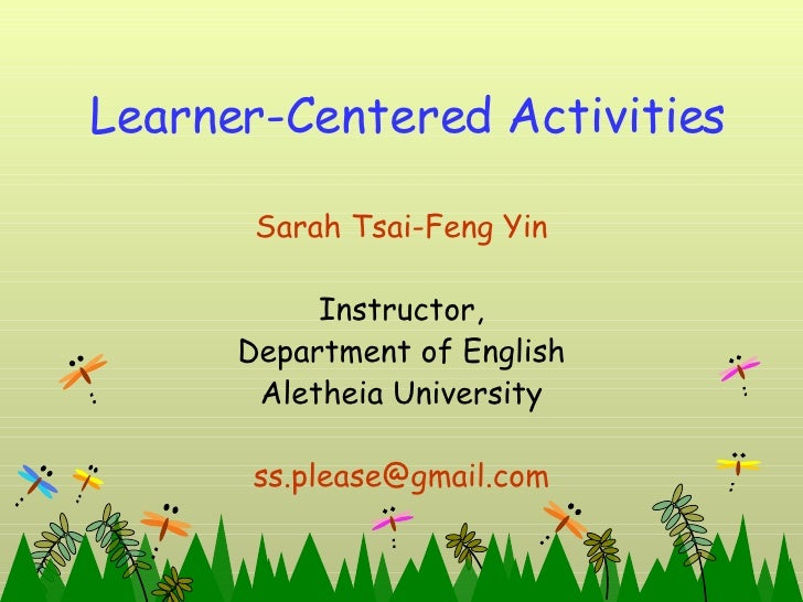 Learner-Centered Activities Sarah Tsai-Feng Yin Instructor, Department of English Aletheia University [email_address]