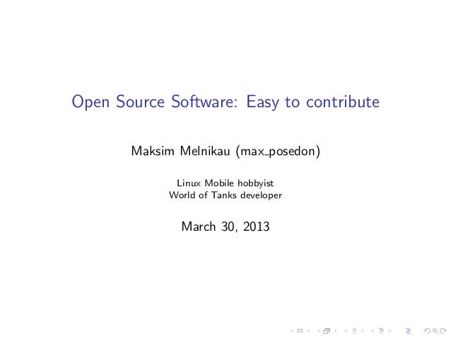 Open Source Software: Easy to contribute Maksim Melnikau (max posedon) Linux Mobile hobbyist World of Tanks developer Marc...