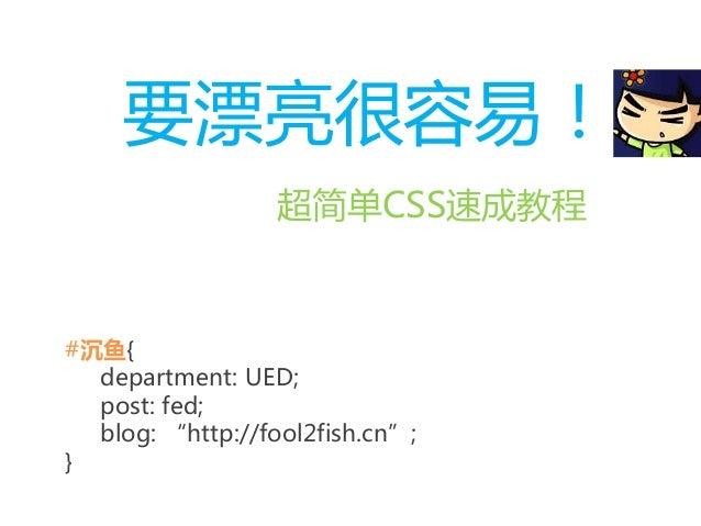 "要漂亮很容易! 超简单CSS速成教程 #沉鱼{ department: UED; post: fed; blog: ""http://fool2fish.cn""; }"