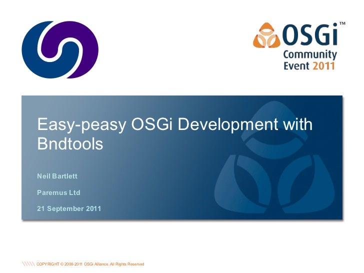 Easy-peasy OSGi Development withBndtoolsNeil BartlettParemus Ltd21 September 2011                                         ...