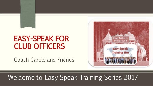EASY-SPEAK FOR CLUB OFFICERS Coach Carole and Friends Welcome to Easy Speak Training Series 2017