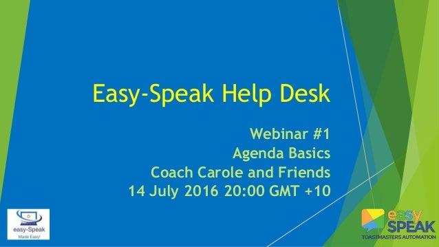 Easy-Speak Help Desk Webinar #1 Agenda Basics Coach Carole and Friends 14 July 2016 20:00 GMT +10