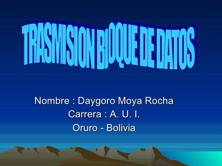 Nombre : Daygoro Moya Rocha Carrera : A. U. I. Oruro - Bolivia TRASMISION BLOQUE DE DATOS