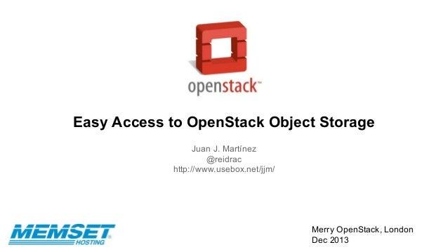 Easy Access to OpenStack Object Storage Juan J. Martínez @reidrac http://www.usebox.net/jjm/  Merry OpenStack, London Dec ...