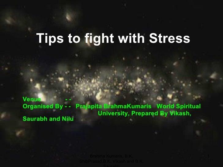 Tips to fight with Stress Venue  - -  Organised By - -  Prajapita BrahmaKumaris  World Spiritual University, Prepared By V...