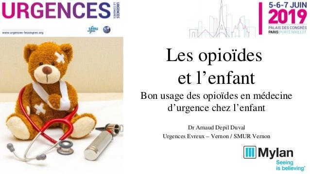 Les opioïdes et l'enfant Bon usage des opioïdes en médecine d'urgence chez l'enfant Dr Arnaud Depil Duval Urgences Evreux ...