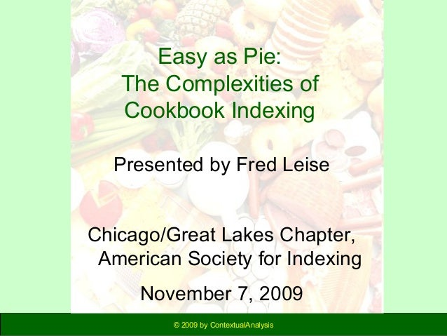 Easy as Pie: The Complexities of Cookbook Indexing Presented by Fred Leise Chicago/Great Lakes Chapter, American Society f...