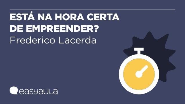ESTÁ NA HORA CERTA DE EMPREENDER? Frederico Lacerda