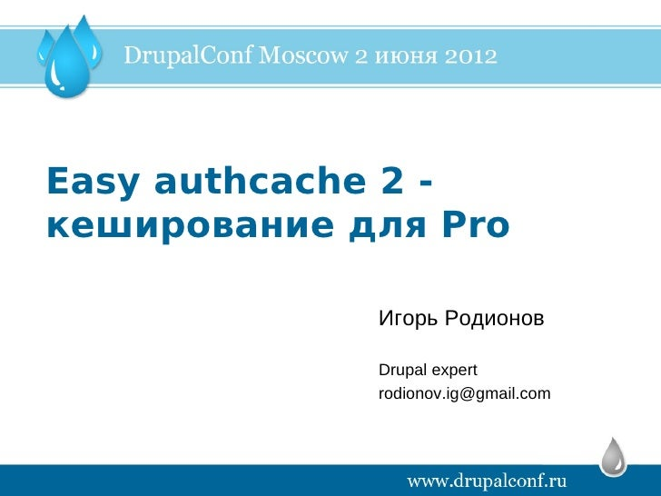 Easy authcache 2 -кеширование для Pro             Игорь Родионов             Drupal expert             rodionov.ig@gmail.com