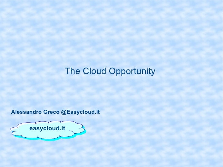 The Cloud Opportunity  easycloud.it Alessandro Greco @Easycloud.it