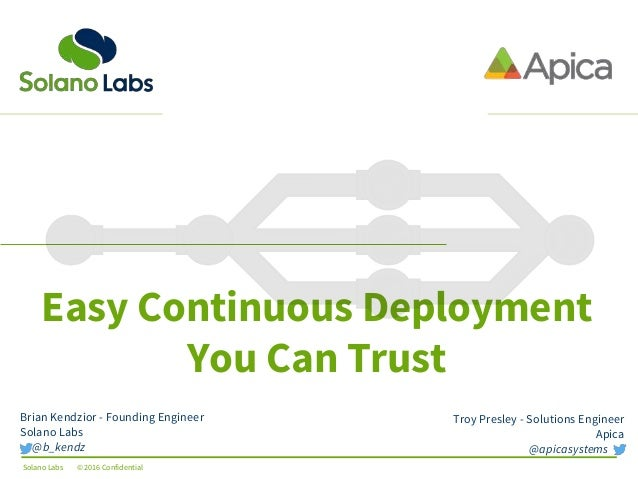 Solano Labs © 2016 Confidential Easy Continuous Deployment You Can Trust Troy Presley - Solutions Engineer Apica @apicasys...