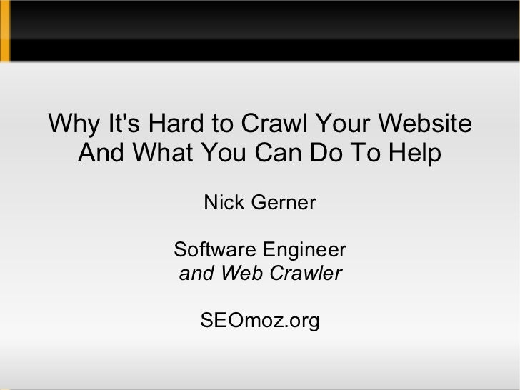 Why It's Hard to Crawl Your Website And What You Can Do To Help Nick Gerner Software Engineer and Web Crawler SEOmoz.org