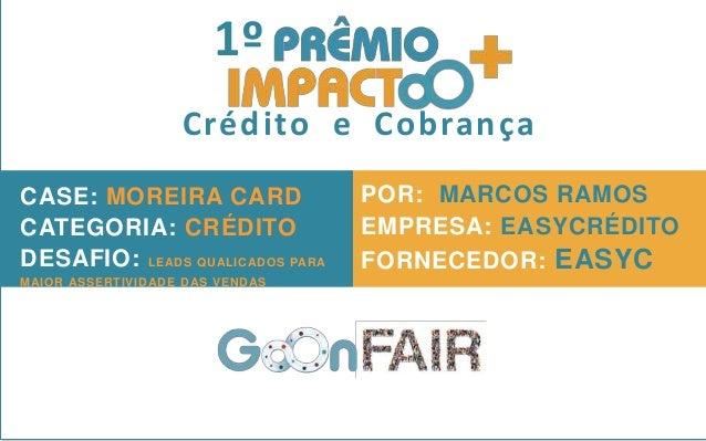 1º Crédito e Cobrança CASE: MOREIRA CARD CATEGORIA: CRÉDITO DESAFIO: LEADS QUALICADOS PARA MAIOR ASSERTIVIDADE DAS VENDAS ...