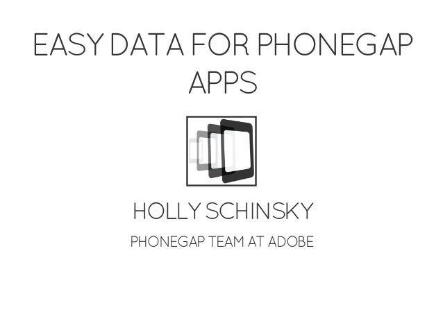 EASY DATA FOR PHONEGAP APPS HOLLY SCHINSKY PHONEGAP TEAM AT ADOBE
