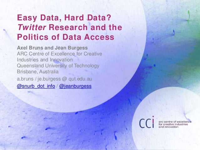 Easy Data, Hard Data? Twitter Research and the Politics of Data Access Axel Bruns and Jean Burgess ARC Centre of Excellenc...