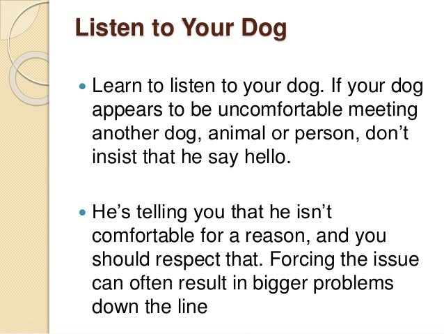 Listen to Your Dog  Learn to listen to your dog. If your dog appears to be uncomfortable meeting another dog, animal or p...