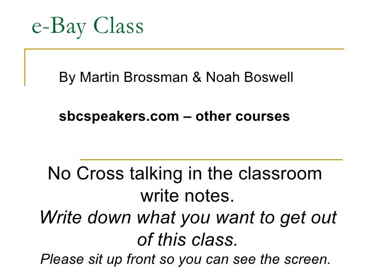 e-Bay Class By Martin Brossman & Noah Boswell sbcspeakers.com – other courses No Cross talking in the classroom  write not...