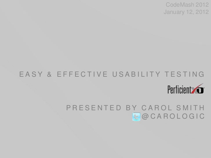 CodeMash 2012                          January 12, 2012EASY & EFFECTIVE USABILITY TESTING        PRESENTED BY CAROL SMITH ...